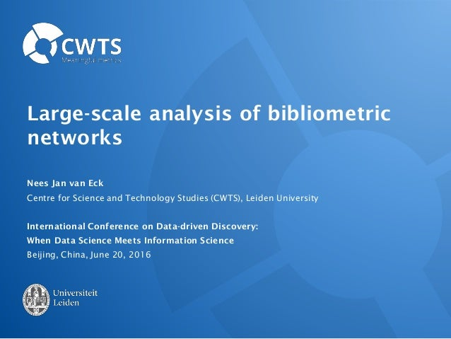 Large-scale analysis of bibliometric networks Nees Jan van Eck Centre for Science and Technology Studies (CWTS), Leiden Un...