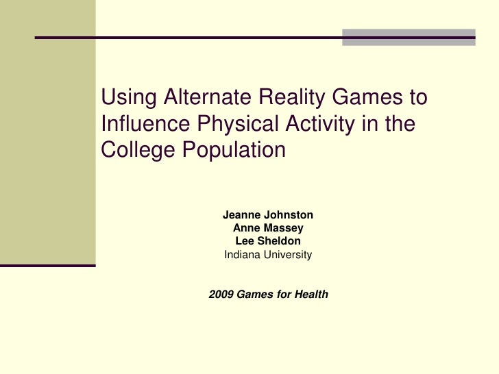 Using Alternate Reality Games to  Influence Physical Activity in the College Population<br />Jeanne Johnston<br />Anne Mas...
