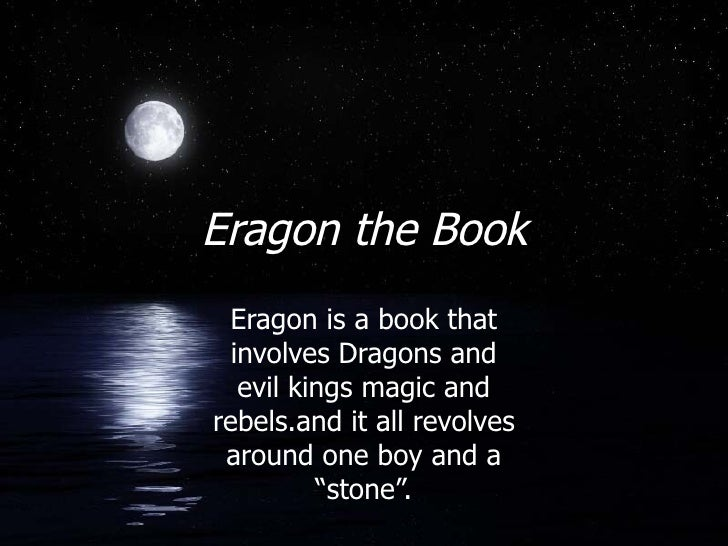 Eragon the Book Eragon is a book that involves Dragons and evil kings magic and rebels.and it all revolves around one boy ...