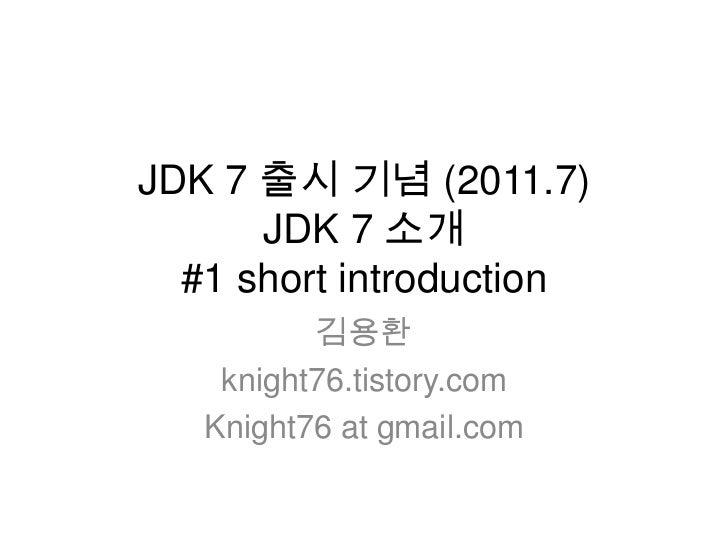 JDK 7 출시 기념 (2011.7)JDK 7 소개 #1 short introduction<br />김용환<br />knight76.tistory.com<br />Knight76 at gmail.com<br />