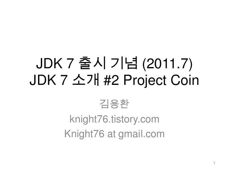 JDK 7 출시 기념 (2011.7)JDK 7 소개 #2 Project Coin<br />김용환<br />knight76.tistory.com<br />Knight76 at gmail.com<br />1<br />