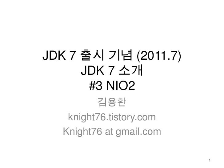 JDK 7 출시 기념 (2011.7)JDK 7 소개 #3 NIO2<br />김용환<br />knight76.tistory.com<br />Knight76 at gmail.com<br />1<br />