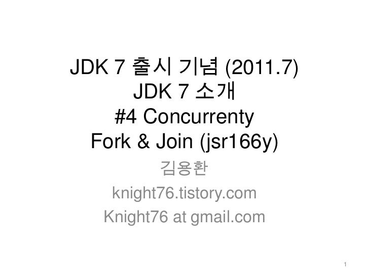 JDK 7 출시 기념 (2011.7)JDK 7 소개 #4 ConcurrentyFork & Join (jsr166y)<br />김용환<br />knight76.tistory.com<br />Knight76 at gmail...