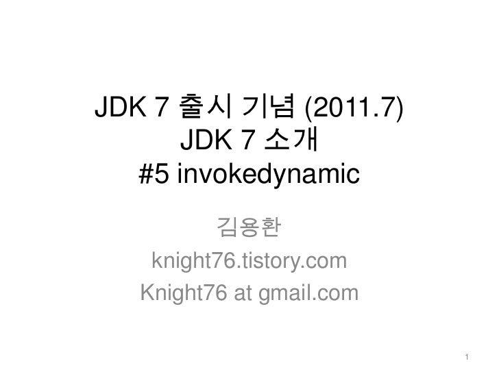 JDK 7 출시 기념 (2011.7)JDK 7 소개 #5 invokedynamic<br />김용환<br />knight76.tistory.com<br />Knight76 at gmail.com<br />1<br />