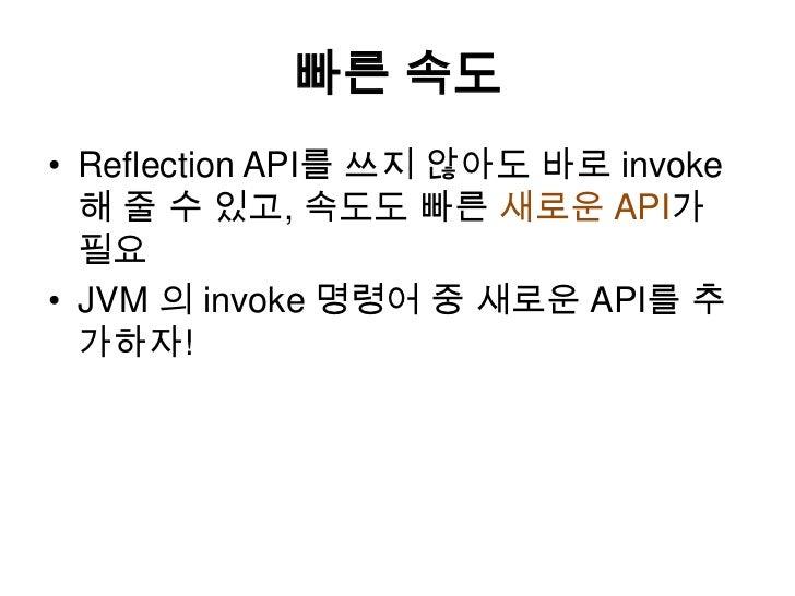 빠른 속도<br />Reflection API를 쓰지 않아도 바로 invoke 해 줄 수있고, 속도도 빠른 새로운 API가 필요<br />JVM 의 invoke 명령어 중 새로운 API를 추가하자!<br />