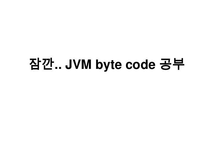 잠깐.. JVM byte code 공부<br />