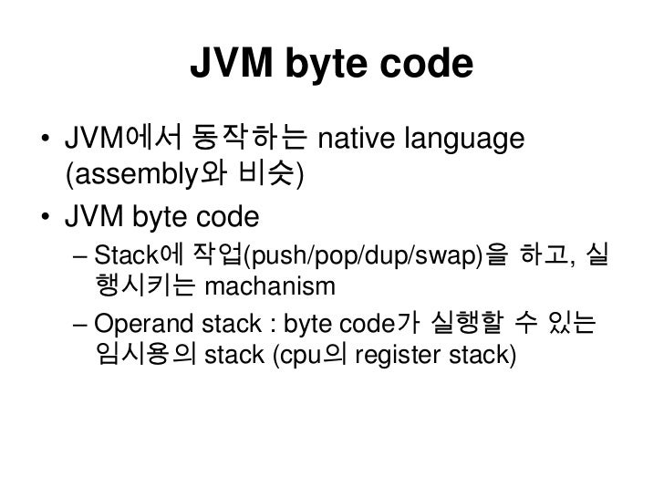 JVM byte code<br />JVM에서 동작하는 native language (assembly와 비슷)<br />JVM byte code<br />Stack에 작업(push/pop/dup/swap)을 하고, 실행시...