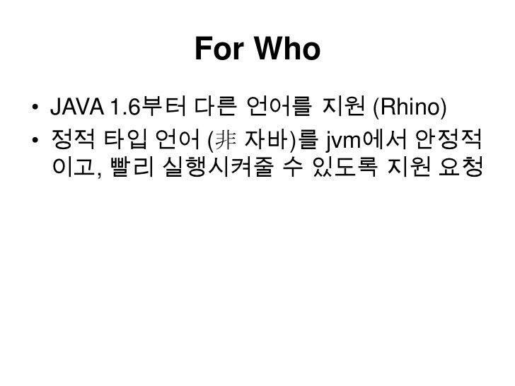 For Who<br />JAVA 1.6부터 다른 언어를 지원 (Rhino)<br />정적 타입 언어 (非 자바)를 jvm에서 안정적이고, 빨리 실행시켜줄 수 있도록 지원 요청<br />