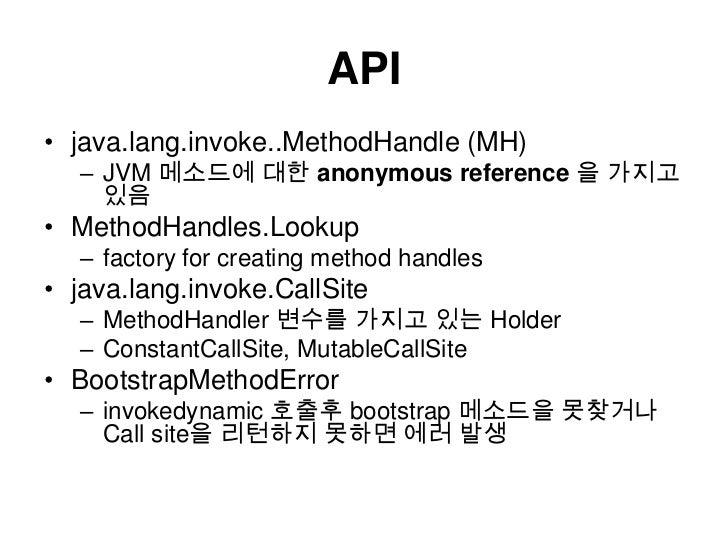 API<br />java.lang.invoke..MethodHandle (MH) <br />JVM 메소드에 대한 anonymous reference 을 가지고 있음<br />MethodHandles.Lookup<br /...