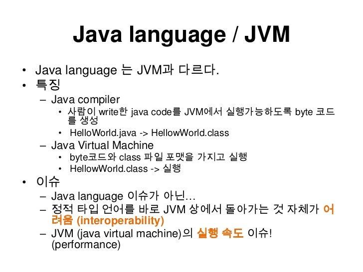 Java language / JVM<br />Java language 는 JVM과 다르다.<br />특징<br />Java compiler<br />사람이 write한 java code를 JVM에서 실행가능하도록byte...