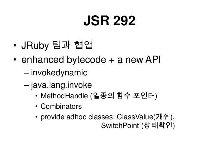 JSR 292<br />JRuby팀과협업<br />enhanced bytecode + a new API<br />invokedynamic<br />java.lang.invoke<br />MethodHandle(일종의 함...