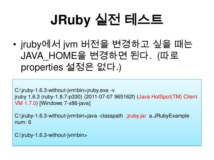 JRuby실전 테스트<br />jruby에서 jvm버전을 변경하고 싶을 때는 JAVA_HOME을 변경하면 된다.  (따로 properties 설정은 없다.)<br />C:jruby-1.6.3-without-jvmbin>...