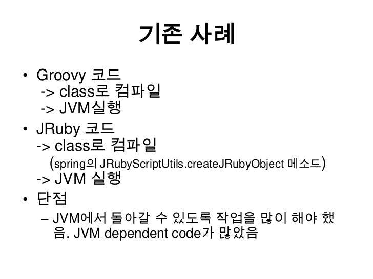 기존 사례<br />Groovy 코드 -> class로 컴파일  -> JVM실행<br />JRuby코드 -> class로컴파일   (spring의 JRubyScriptUtils.createJRubyObject메소드) -...