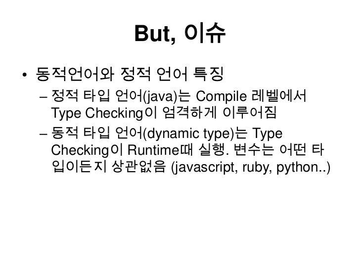 But, 이슈<br />동적언어와 정적 언어 특징<br />정적 타입 언어(java)는Compile 레벨에서 Type Checking이 엄격하게 이루어짐<br />동적 타입 언어(dynamic type)는 Type Ch...