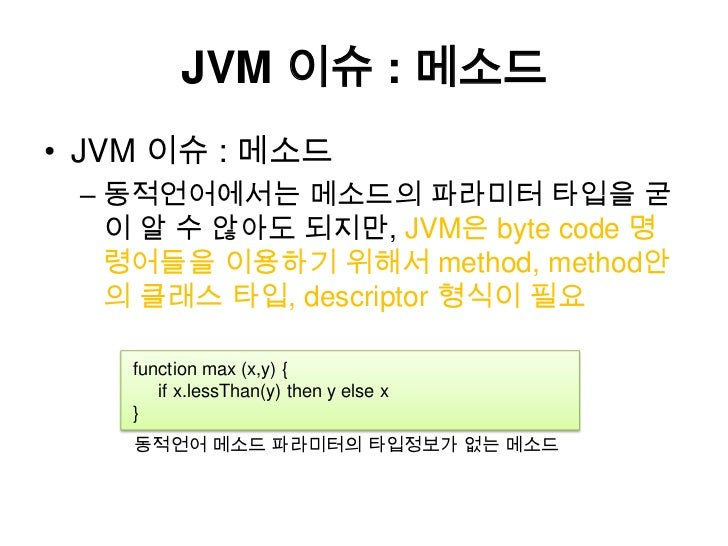 JVM 이슈 : 메소드<br />JVM 이슈 : 메소드<br />동적언어에서는메소드의파라미터 타입을 굳이 알 수 않아도 되지만, JVM은 byte code 명령어들을 이용하기 위해서 method, method안의 클래스...