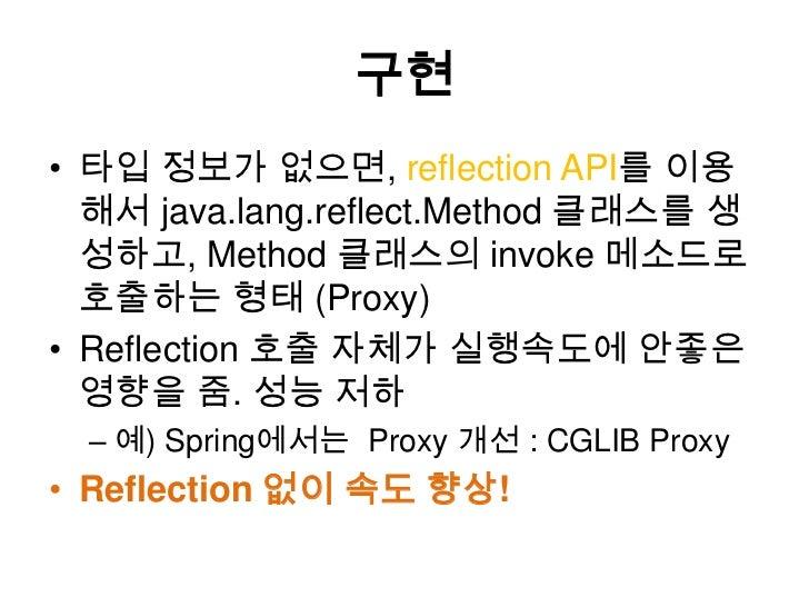 구현<br />타입 정보가 없으면, reflection API를이용해서 java.lang.reflect.Method 클래스를 생성하고, Method 클래스의 invoke 메소드로 호출하는 형태(Proxy)<br />Re...