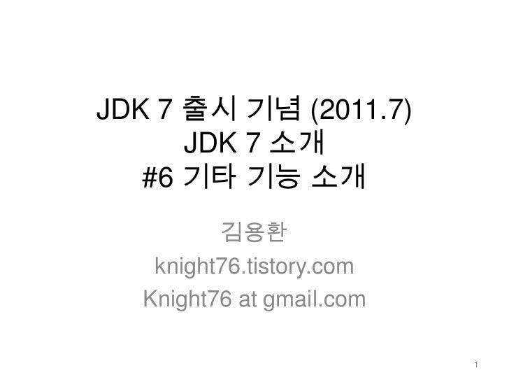 JDK 7 출시 기념 (2011.7)JDK 7 소개 #6 기타 기능 소개<br />김용환<br />knight76.tistory.com<br />Knight76 at gmail.com<br />1<br />