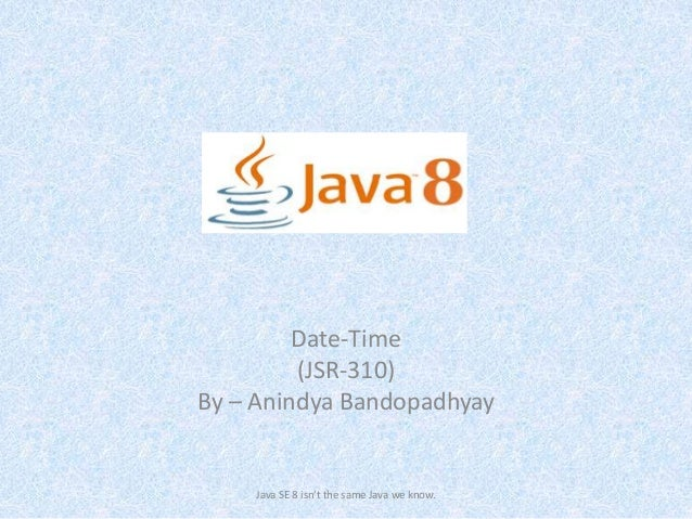 Date-Time (JSR-310) By – Anindya Bandopadhyay Java SE 8 isn't the same Java we know.