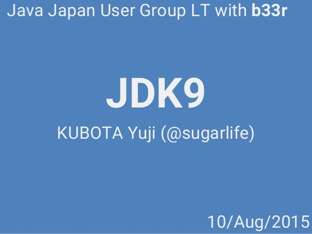 JDK9 KUBOTA Yuji (@sugarlife) Java Japan User Group LT with b33r 10/Aug/2015
