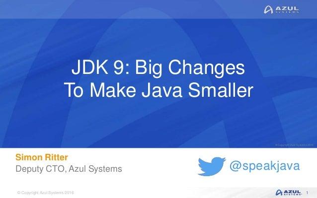 © Copyright Azul Systems 2016 © Copyright Azul Systems 2015 @speakjava JDK 9: Big Changes To Make Java Smaller Simon Ritte...