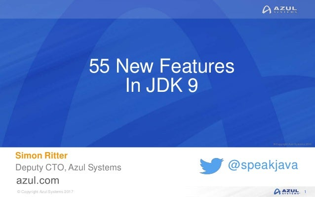 © Copyright Azul Systems 2017 © Copyright Azul Systems 2015 @speakjava 55 New Features In JDK 9 Simon Ritter Deputy CTO, A...