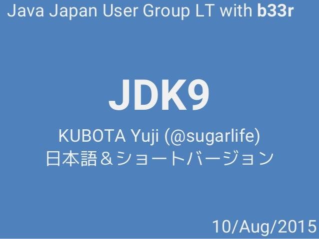 JDK9 KUBOTA Yuji (@sugarlife) 日本語&ショートバージョン Java Japan User Group LT with b33r 10/Aug/2015