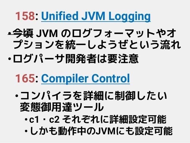 158: Unified JVM Logging •今頃 JVM のログフォーマットやオ プションを統一しようぜという流れ •ログパーサ開発者は要注意 165: Compiler Control •コンパイラを詳細に制御したい 変態御用達ツール...