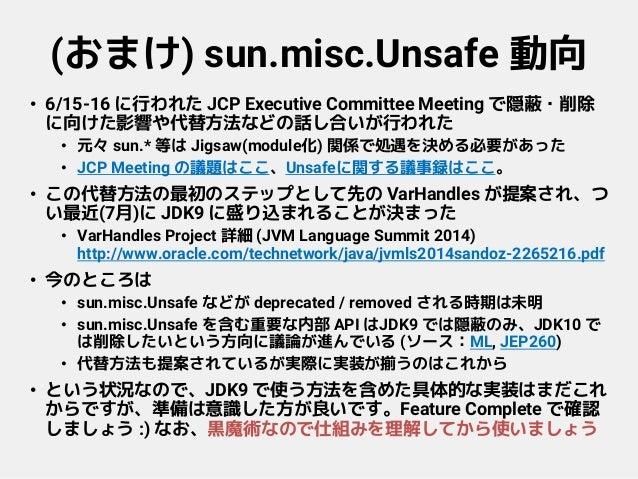 (おまけ) sun.misc.Unsafe 動向 • 6/15-16 に行われた JCP Executive Committee Meeting で隠蔽・削除 に向けた影響や代替方法などの話し合いが行われた • 元々 sun.* 等は Jigs...