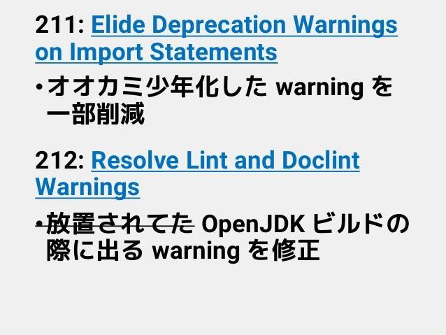 211: Elide Deprecation Warnings on Import Statements •オオカミ少年化した warning を 一部削減 212: Resolve Lint and Doclint Warnings •放置さ...