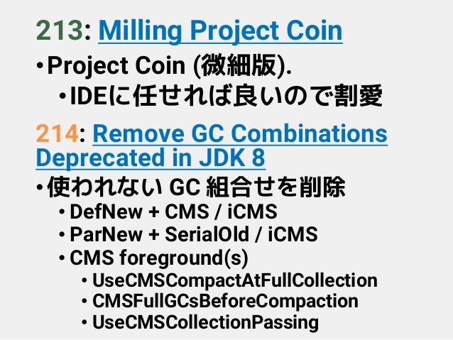 213: Milling Project Coin •Project Coin (微細版). •IDEに任せれば良いので割愛 214: Remove GC Combinations Deprecated in JDK 8 •使われない GC 組...