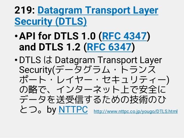 219: Datagram Transport Layer Security (DTLS) •API for DTLS 1.0 (RFC 4347) and DTLS 1.2 (RFC 6347) •DTLS は Datagram Transp...