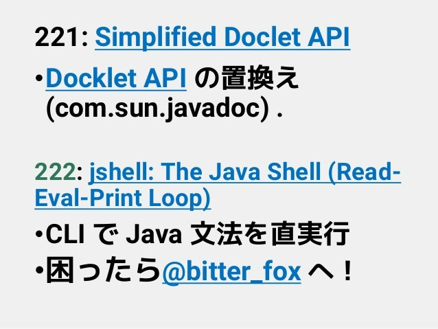 221: Simplified Doclet API •Docklet API の置換え (com.sun.javadoc) . 222: jshell: The Java Shell (Read- Eval-Print Loop) •CLI ...