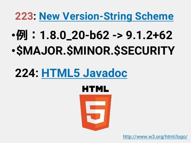 223: New Version-String Scheme •例:1.8.0_20-b62 -> 9.1.2+62 •$MAJOR.$MINOR.$SECURITY 224: HTML5 Javadoc http://www.w3.org/h...