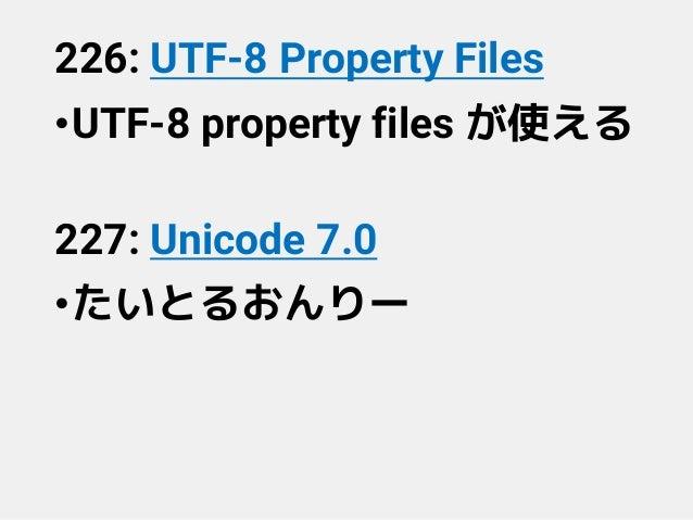 226: UTF-8 Property Files •UTF-8 property files が使える 227: Unicode 7.0 •たいとるおんりー