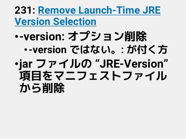"231: Remove Launch-Time JRE Version Selection •-version: オプション削除 •-version ではない。: が付く方 •jar ファイルの ""JRE-Version"" 項目をマニフェストフ..."