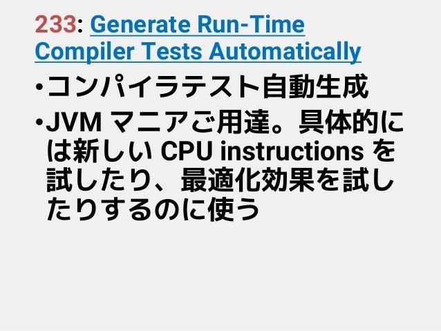 233: Generate Run-Time Compiler Tests Automatically •コンパイラテスト自動生成 •JVM マニアご用達。具体的に は新しい CPU instructions を 試したり、最適化効果を試し た...