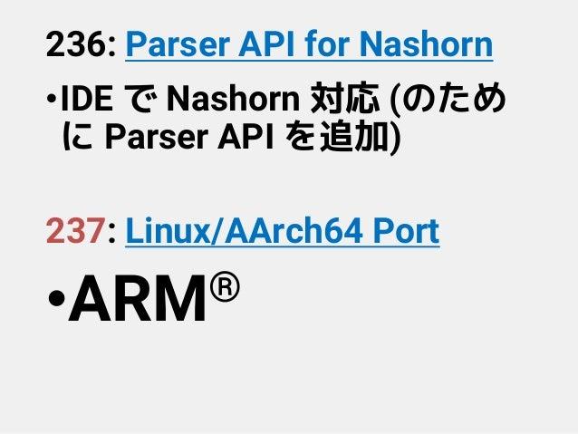 236: Parser API for Nashorn •IDE で Nashorn 対応 (のため に Parser API を追加) 237: Linux/AArch64 Port •ARM®