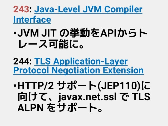 243: Java-Level JVM Compiler Interface •JVM JIT の挙動をAPIからト レース可能に。 244: TLS Application-Layer Protocol Negotiation Extensi...
