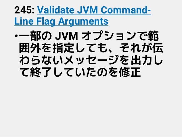 245: Validate JVM Command- Line Flag Arguments •一部の JVM オプションで範 囲外を指定しても、それが伝 わらないメッセージを出力し て終了していたのを修正