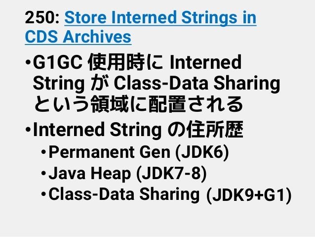 250: Store Interned Strings in CDS Archives •G1GC 使用時に Interned String が Class-Data Sharing という領域に配置される •Interned String の...