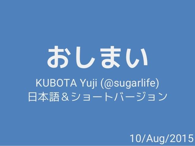 おしまい KUBOTA Yuji (@sugarlife) 日本語&ショートバージョン 10/Aug/2015