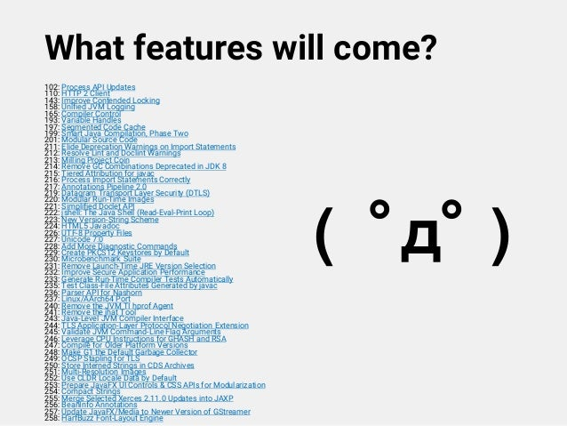 What features will come? 102: Process API Updates 110: HTTP 2 Client 143: Improve Contended Locking 158: Unified JVM Loggi...