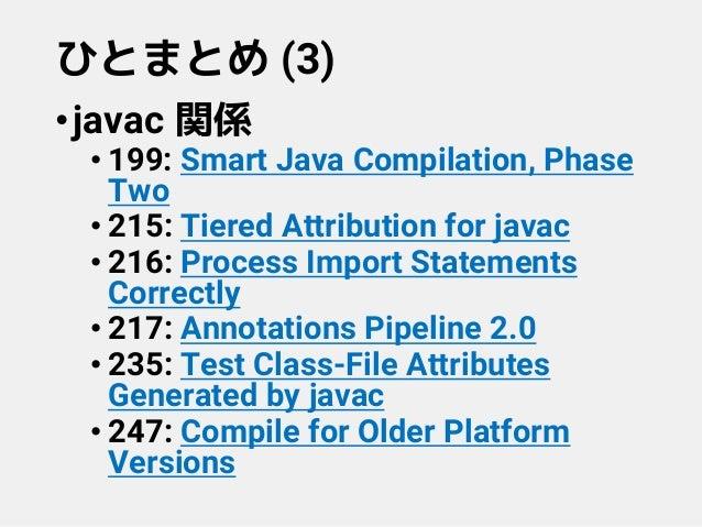 ひとまとめ (3) •javac 関係 • 199: Smart Java Compilation, Phase Two • 215: Tiered Attribution for javac • 216: Process Import Sta...