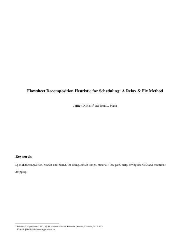 Flowsheet Decomposition Heuristic for Scheduling: A Relax & Fix Method Jeffrey D. Kelly1 and John L. Mann Keywords: Spatia...