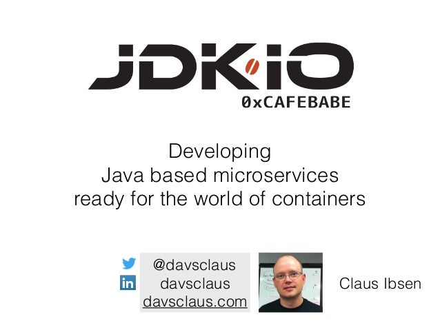 Developing Java based microservices ready for the world of containers @davsclaus davsclaus davsclaus.com Claus Ibsen