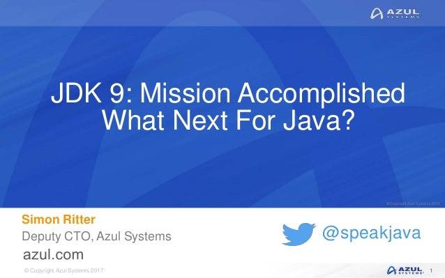 © Copyright Azul Systems 2017 © Copyright Azul Systems 2015 @speakjava JDK 9: Mission Accomplished What Next For Java? Sim...