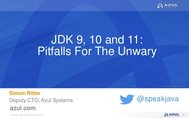 © Copyright Azul Systems 2017 © Copyright Azul Systems 2015 @speakjava JDK 9, 10 and 11: Pitfalls For The Unwary Simon Rit...