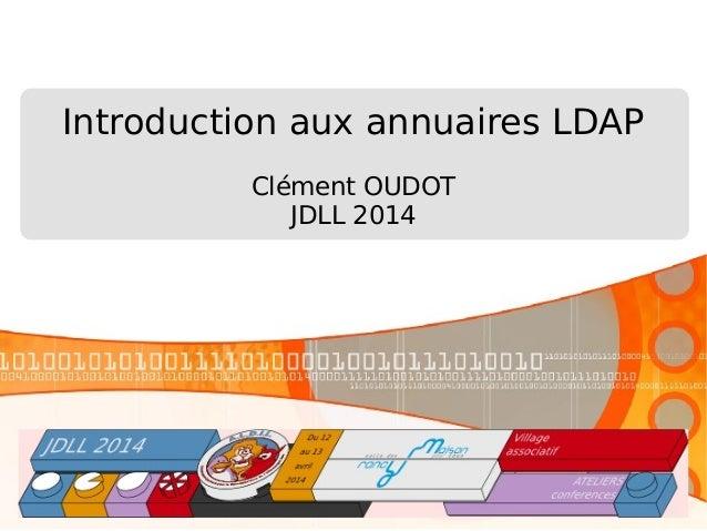 Introduction aux annuaires LDAP Clément OUDOT JDLL 2014