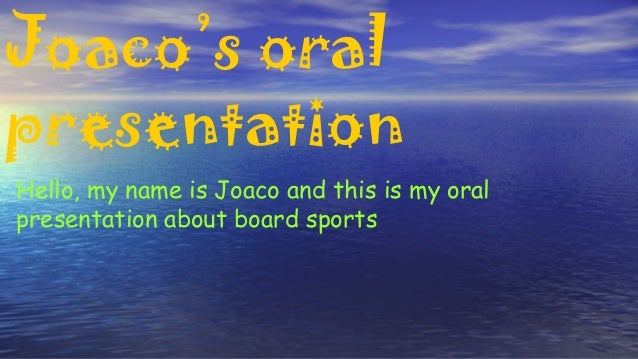 Joaco's oral presentation Hello, my name is Joaco and this is my oral presentation about board sports
