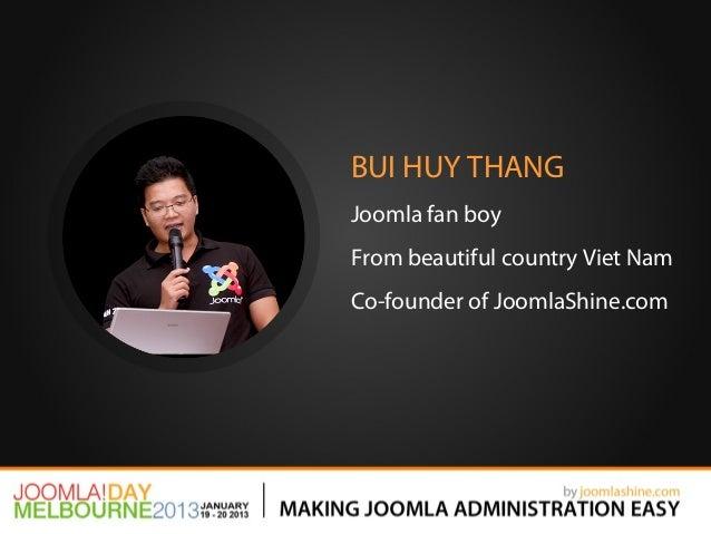 BUI HUY THANGJoomla fan boyFrom beautiful country Viet NamCo-founder of JoomlaShine.com